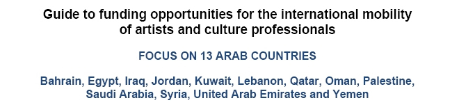 Guide to funding opportunities for the international mobillity of artists and culture professionals/FOCUS ON 13 ARAB COUNTRIES/Bahrain, Egypt, Iraq, Kuwait, Lebanon, Qatar, Oman, Palestine, Saudi Arabia, Syria, United Arab Emirates and Yemen